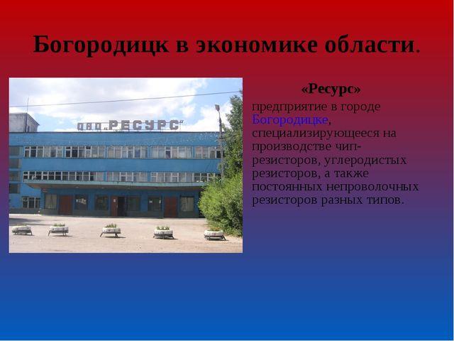 Богородицк в экономике области. «Ресурс» предприятие в городеБогородицке, сп...