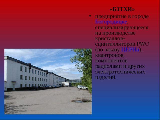«БЗТХИ» предприятие в городеБогородицке, специализирующееся на производстве...