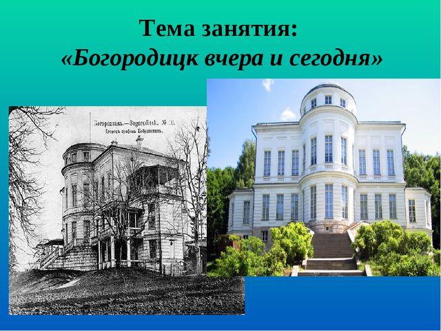 Тема занятия: «Богородицк вчера и сегодня»