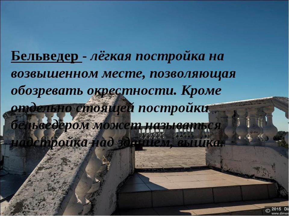 Бельведер - лёгкая постройка на возвышенном месте, позволяющая обозревать окр...