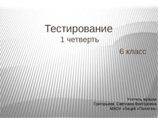 Тестирование 1 четверть 6 класс Учитель музыки Григорьева Светлана Викторовна