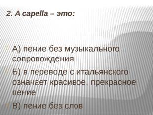 2. A capella –это: А) пение без музыкального сопровождения Б) в переводе с и