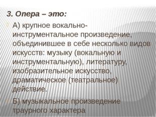 3. Опера – это: А) крупное вокально-инструментальное произведение, объединивш