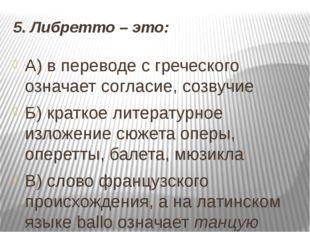 5. Либретто – это: А) в переводе с греческого означает согласие, созвучие Б)