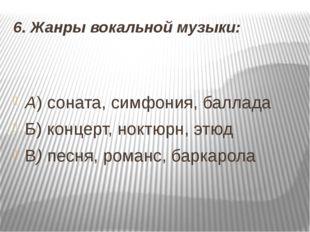 6. Жанры вокальной музыки: А) соната, симфония, баллада Б) концерт, ноктюрн,