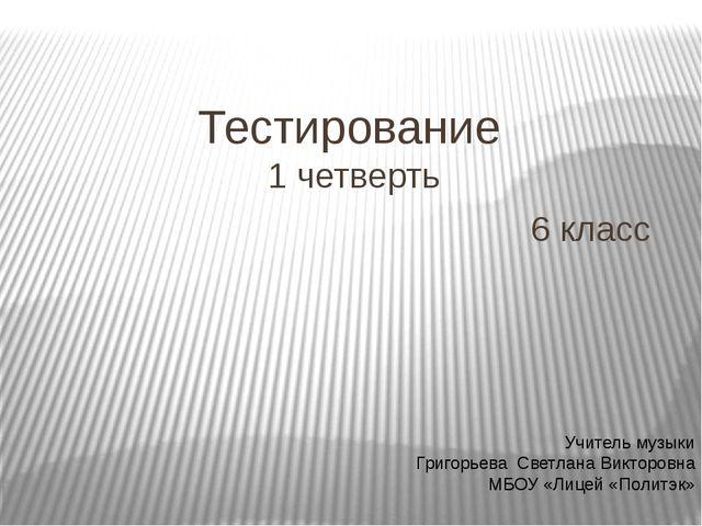 Тестирование 1 четверть 6 класс Учитель музыки Григорьева Светлана Викторовна...