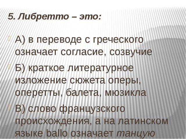 5. Либретто – это: А) в переводе с греческого означает согласие, созвучие Б)...