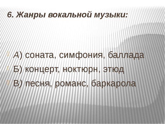6. Жанры вокальной музыки: А) соната, симфония, баллада Б) концерт, ноктюрн,...