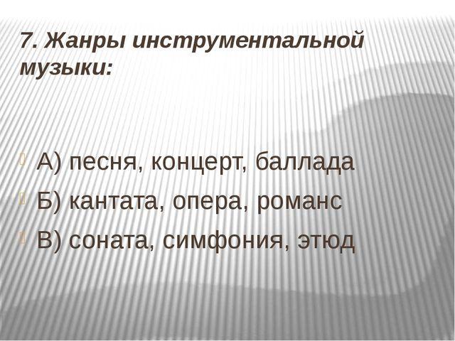 7. Жанры инструментальной музыки: А) песня, концерт, баллада Б) кантата, опер...