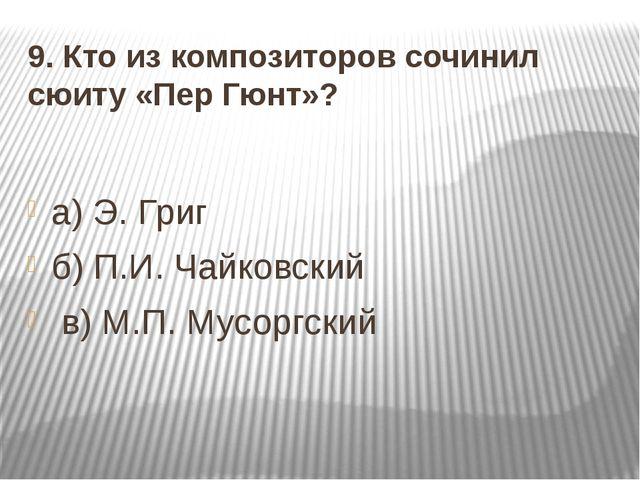 9. Кто из композиторов сочинил сюиту «Пер Гюнт»? а) Э. Григ б) П.И. Чайковски...