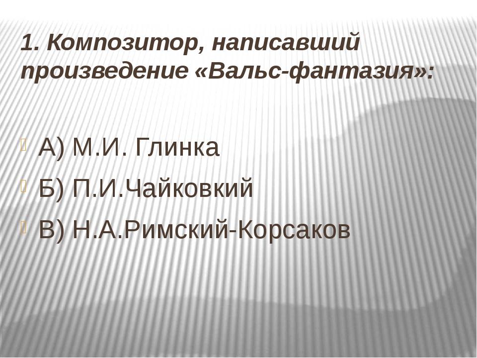 1. Композитор, написавший произведение «Вальс-фантазия»: А) М.И. Глинка Б) П....