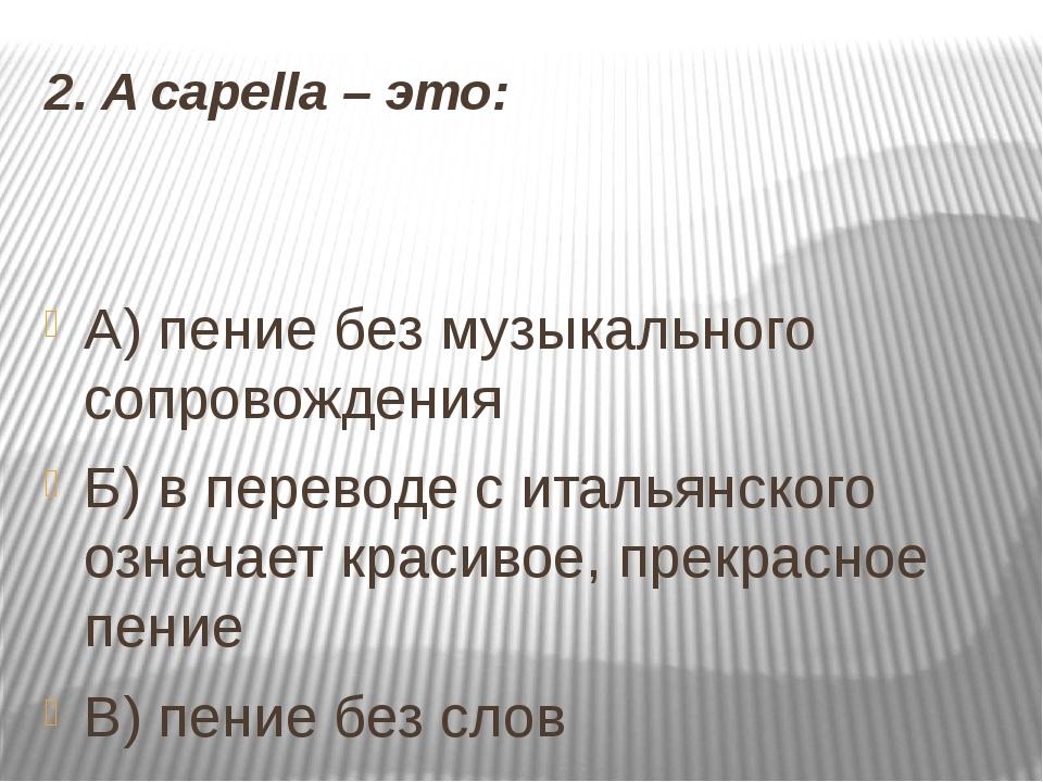 2. A capella –это: А) пение без музыкального сопровождения Б) в переводе с и...
