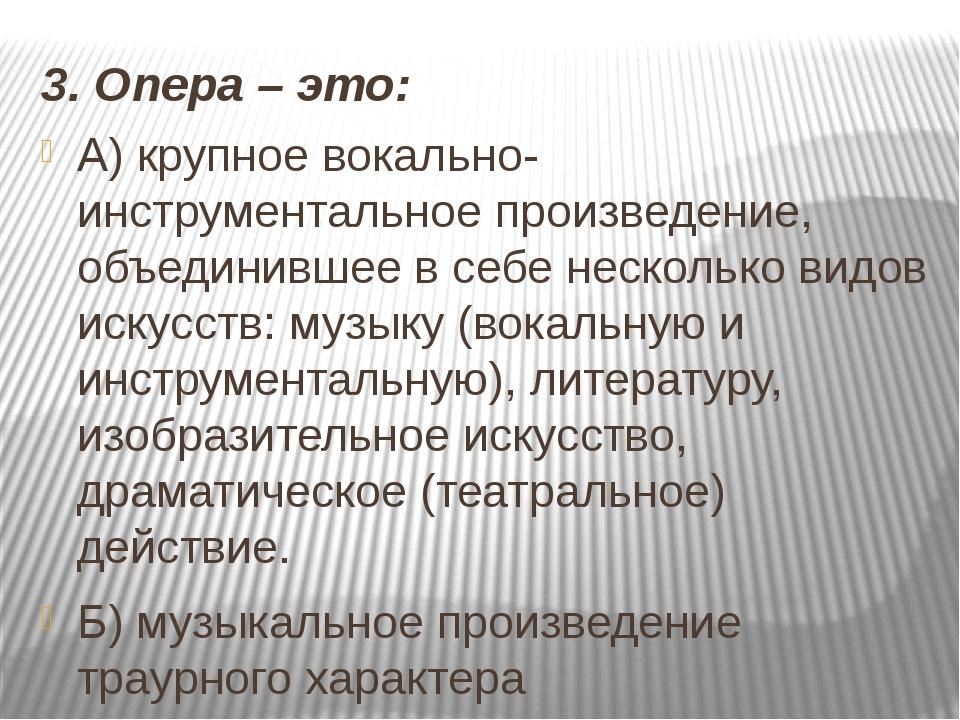 3. Опера – это: А) крупное вокально-инструментальное произведение, объединивш...