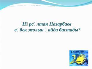 Нұрсұлтан Назарбаев еңбек жолын қайда бастады?