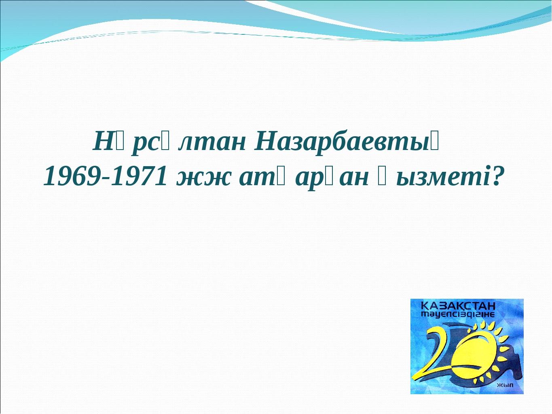 Нұрсұлтан Назарбаевтың 1969-1971 жж атқарған қызметі?