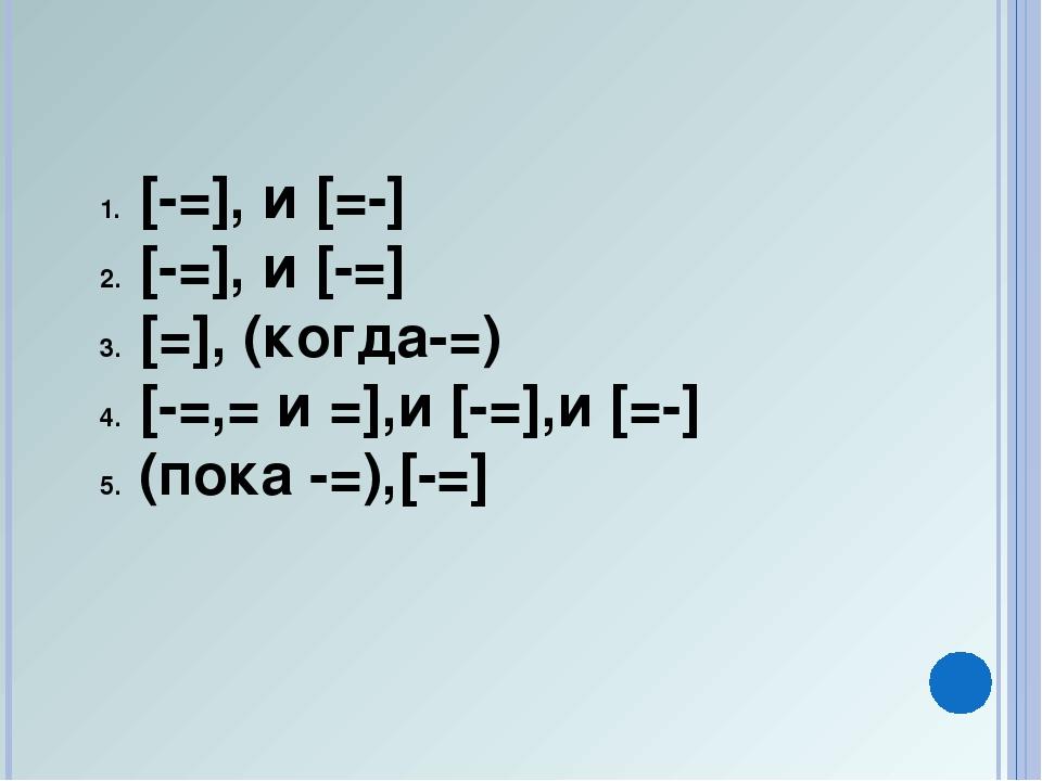 [-=], и [=-] [-=], и [-=] [=], (когда-=) [-=,= и =],и [-=],и [=-] (пока -=),[...