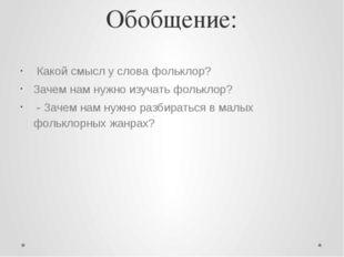 Обобщение: Какой смысл у слова фольклор? Зачем нам нужно изучать фольклор? -