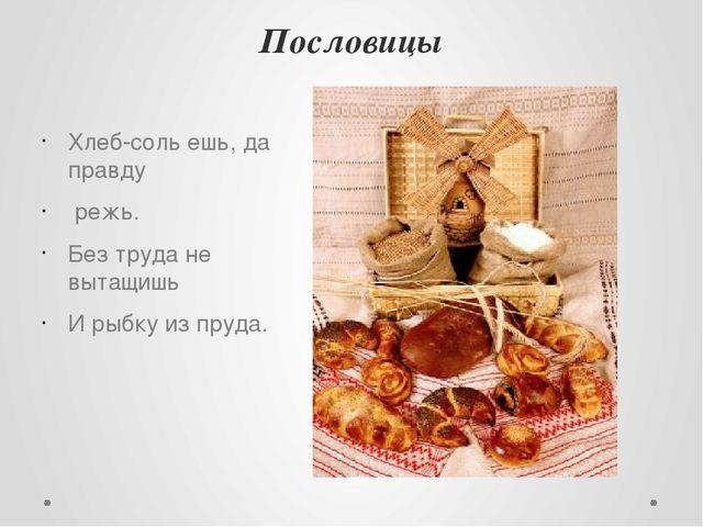 Пословицы Хлеб-соль ешь, да правду режь. Без труда не вытащишь И рыбку из пру...