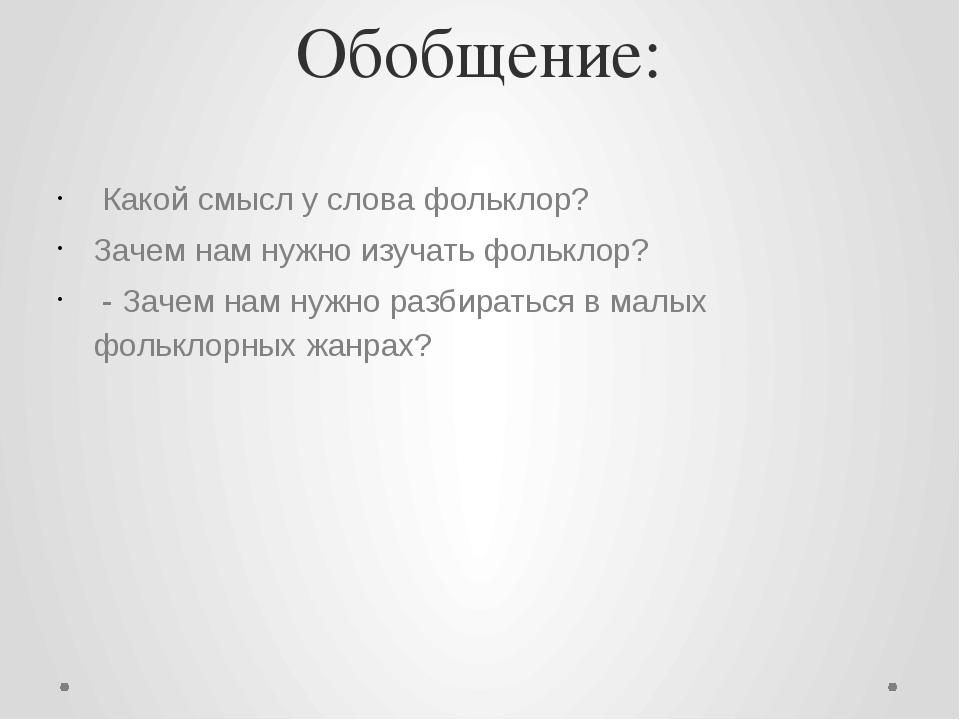 Обобщение: Какой смысл у слова фольклор? Зачем нам нужно изучать фольклор? -...