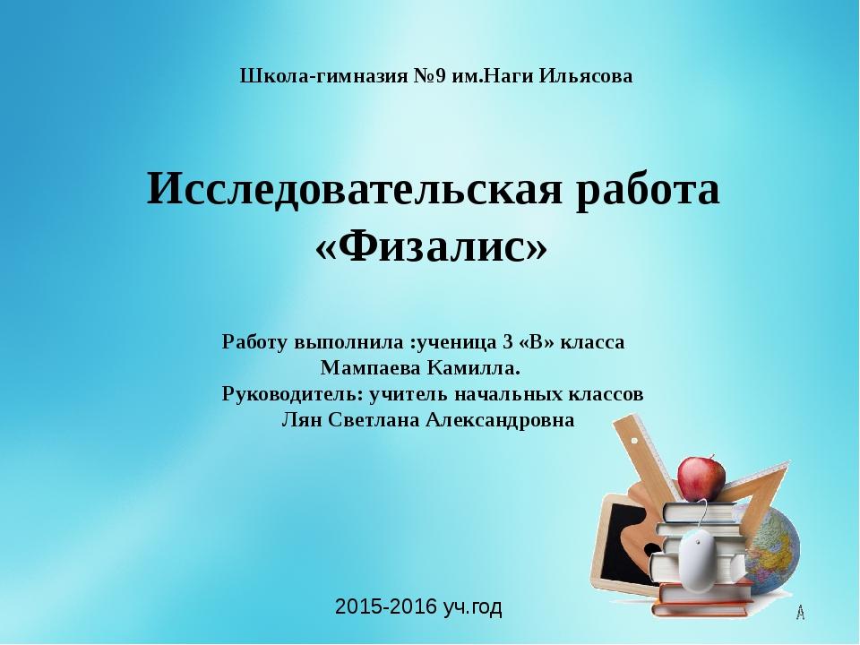 Школа-гимназия №9 им.Наги Ильясова Исследовательская работа «Физалис» Работу...