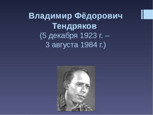 Владимир Фёдорович Тендряков (5 декабря 1923 г. – 3 августа 1984 г.)