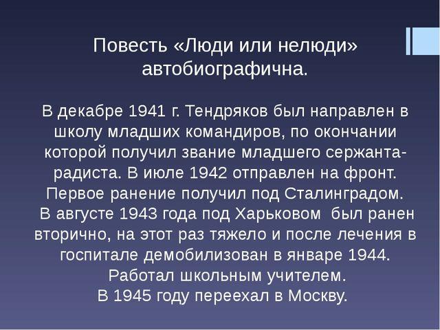 Повесть «Люди или нелюди» автобиографична. В декабре 1941 г. Тендряков был на...