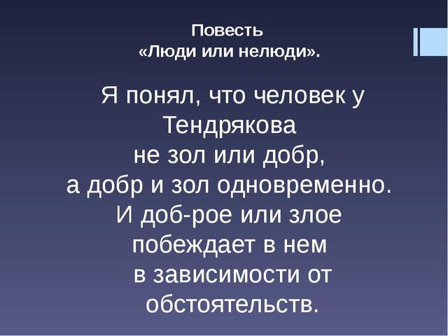 Повесть «Люди или нелюди». Я понял, что человек у Тендрякова не зол или добр,...