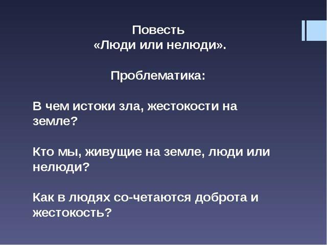 Повесть «Люди или нелюди». Проблематика: В чем истоки зла, жестокости на земл...