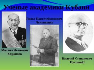 Ученые академики Кубани Михаил Иванович Хаджинов Павел Пантелеймонович Лукъя
