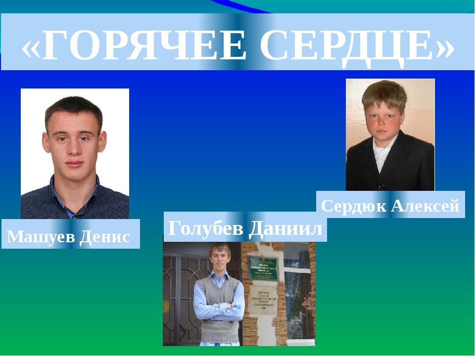 «ГОРЯЧЕЕ СЕРДЦЕ» Машуев Денис Голубев Даниил Сердюк Алексей