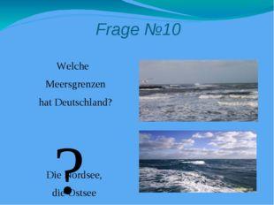 Frage №10 Welche Meersgrenzen hat Deutschland? Die Nordsee, die Ostsee ?