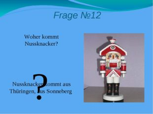 Frage №12 Woher kommt Nussknacker? Nussknacker kommt aus Thüringen, aus Sonne
