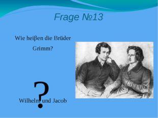 Frage №13 Wie heiβen die Brüder Grimm? Wilhelm und Jacob ?