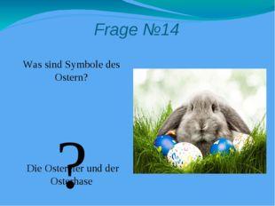 Frage №14 Was sind Symbole des Ostern? Die Ostereier und der Osterhase ?