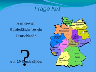 Frage №1 Aus wieviel Bundesländer besteht Deutschland? Aus 16 Bundesländer ?