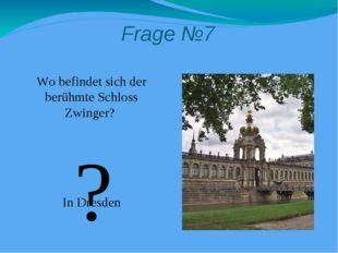 Frage №7 Wo befindet sich der berühmte Schloss Zwinger? In Dresden ?