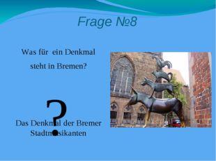 Frage №8 Was für ein Denkmal steht in Bremen? Das Denkmal der Bremer Stadtmus