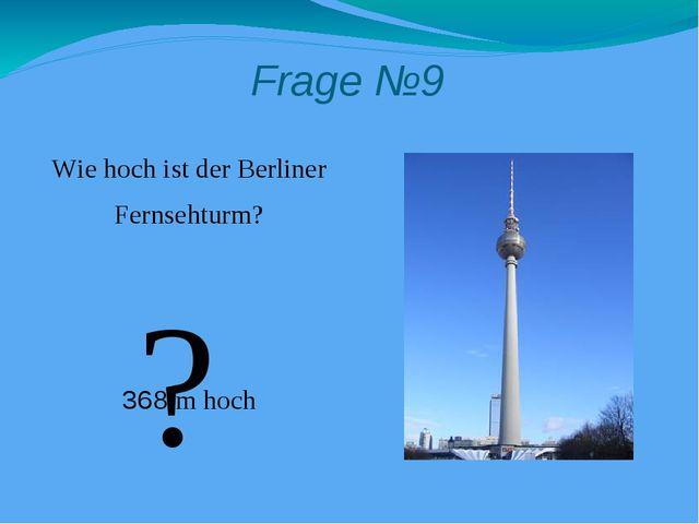 Frage №9 Wie hoch ist der Berliner Fernsehturm? 368 m hoch ?