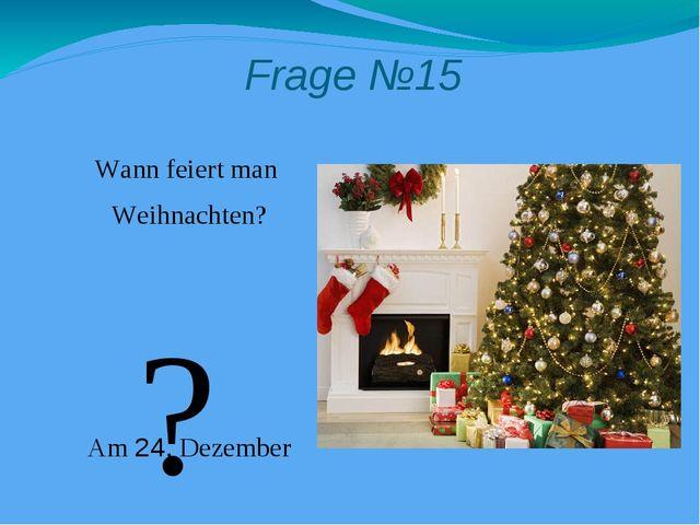 Frage №15 Wann feiert man Weihnachten? Am 24. Dezember ?