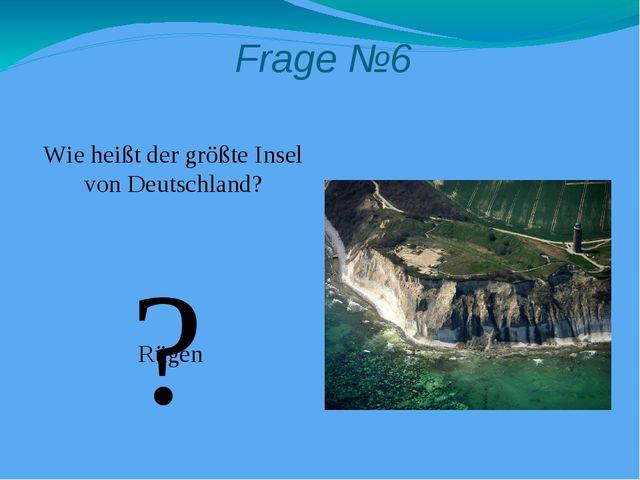 Frage №6 Wie heißt der größte Insel von Deutschland? Rügen ?