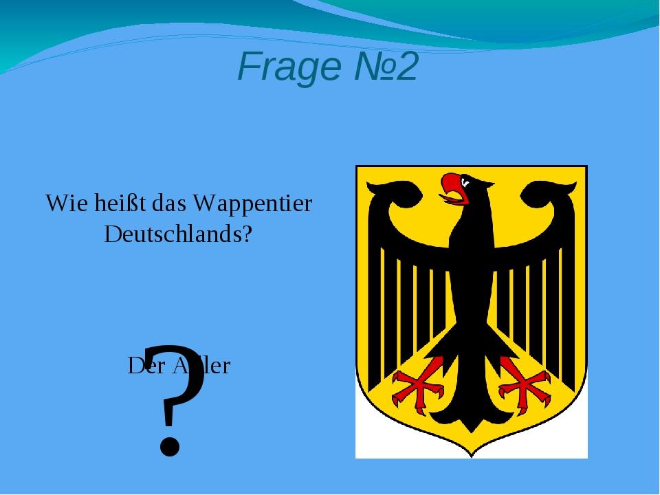 Frage №2 Wie heißt das Wappentier Deutschlands? Der Adler ?