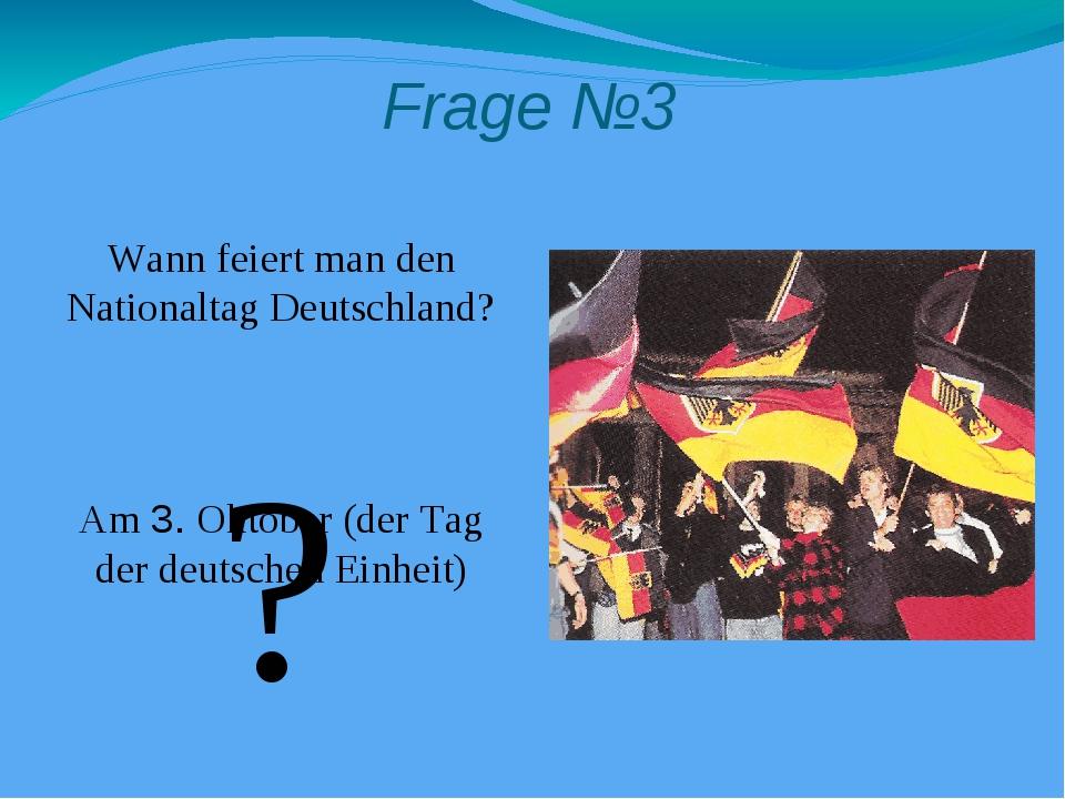 Frage №3 Wann feiert man den Nationaltag Deutschland? Am 3. Oktober (der Tag...