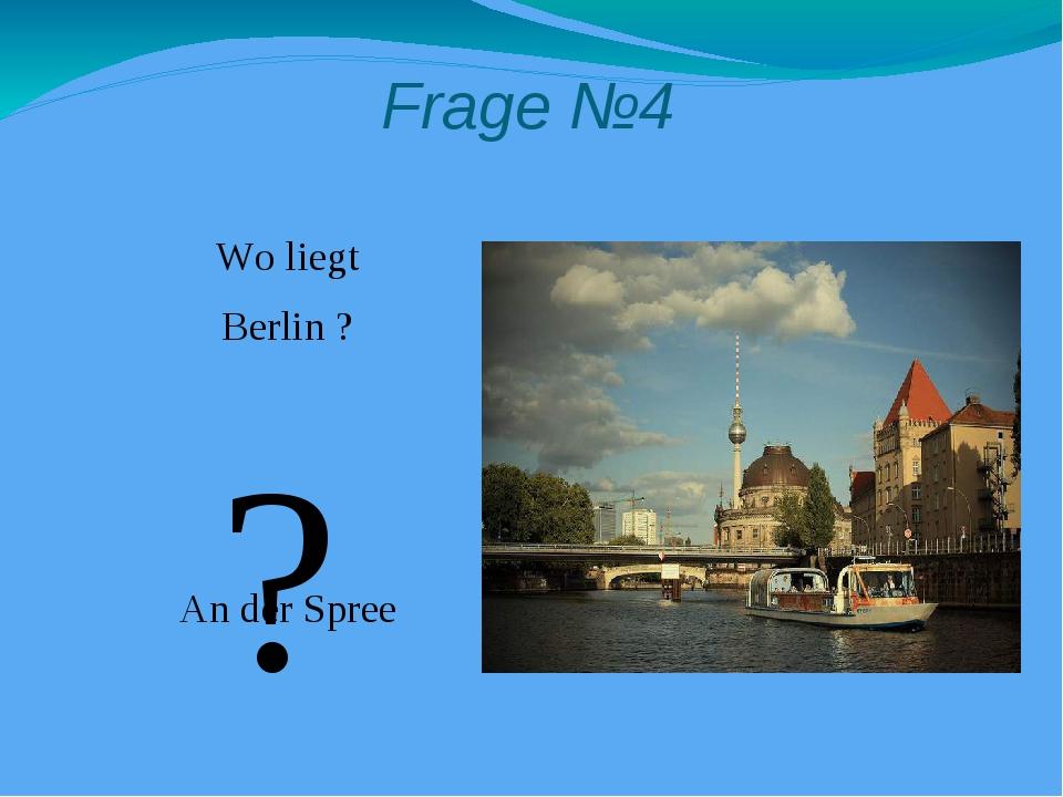 Frage №4 Wo liegt Berlin ? An der Spree ?