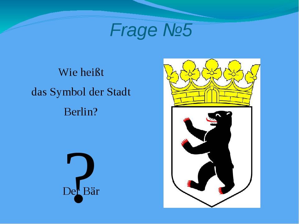 Frage №5 Wie heißt das Symbol der Stadt Berlin? Der Bär ?