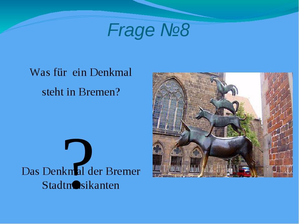 Frage №8 Was für ein Denkmal steht in Bremen? Das Denkmal der Bremer Stadtmus...