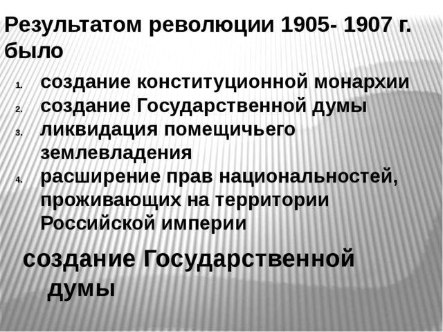 Результатом революции 1905- 1907 г. было создание Государственной думы создан...