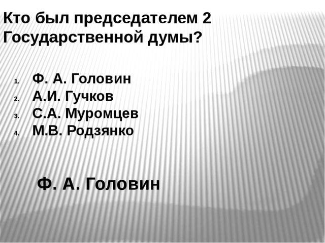Кто был председателем 2 Государственной думы? Ф. А. Головин А.И. Гучков С.А....