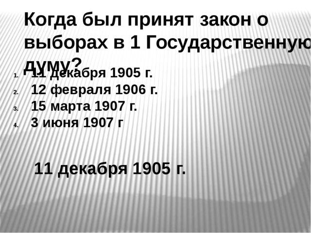 Когда был принят закон о выборах в 1 Государственную думу? 11 декабря 1905 г....