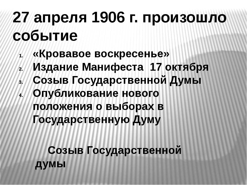 27 апреля 1906 г. произошло событие «Кровавое воскресенье» Издание Манифеста...
