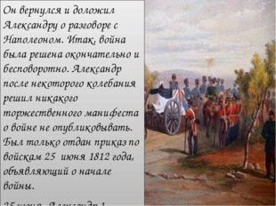 Он вернулся и доложил Александру о разговоре с Наполеоном. Итак, война была р